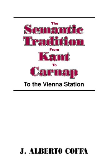The Semantic Tradition from Kant to Carnap: To the Vienna Station by J. Alberto Coffa