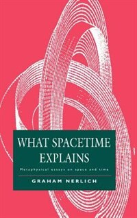 What Spacetime Explains: Metaphysical Essays on Space and Time