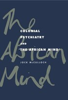 Colonial Psychiatry And The African Mind: Colonial Psychiatry & The Afri