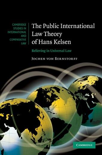 The Public International Law Theory of Hans Kelsen: Believing in Universal Law by Jochen von Bernstorff