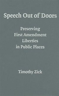 Speech Out of Doors: Preserving First Amendment Liberties in Public Places by Timothy Zick