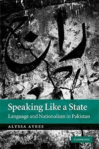 Speaking Like a State: Language and Nationalism in Pakistan by Alyssa Ayres