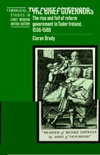 The Chief Governors: The Rise and Fall of Reform Government in Tudor Ireland 1536-1588