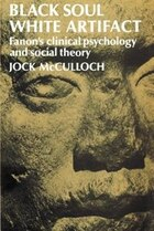 Black Soul, White Artifact: Fanons Clinical Psychology and Social Theory