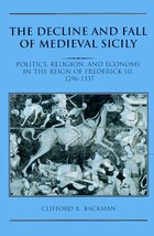 The Decline and Fall of Medieval Sicily: Politics, Religion, and Economy in the Reign of Frederick…