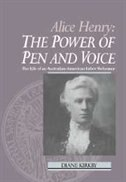 Alice Henry: The Power of Pen and Voice: The Life of an Australian-American Labor Reformer