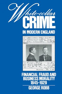 Book White-Collar Crime in Modern England: Financial Fraud and Business Morality, 1845-1929 by George Robb