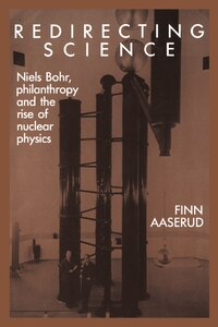 Redirecting Science: Niels Bohr, Philanthropy, and the Rise of Nuclear Physics