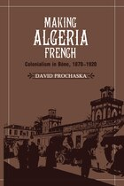 Making Algeria French: Colonialism in Bône, 1870-1920