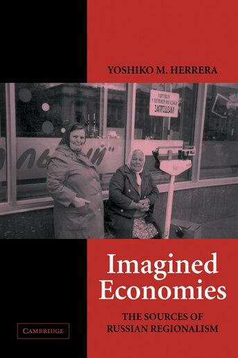 Imagined Economies: The Sources Of Russian Regionalism by Yoshiko M. Herrera
