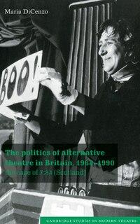 The Politics of Alternative Theatre in Britain, 1968-1990: The Case of 7:84 (Scotland)