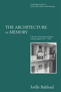 The Architecture of Memory: A Jewish-Muslim Household in Colonial Algeria, 1937-1962 by Joelle Bahloul