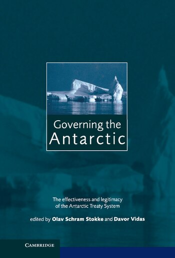 Governing The Antarctic: The Effectiveness And Legitimacy Of The Antarctic Treaty System by Olav Schram Stokke