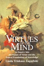 Virtues of the Mind: An Inquiry into the Nature of Virtue and the Ethical Foundations of Knowledge