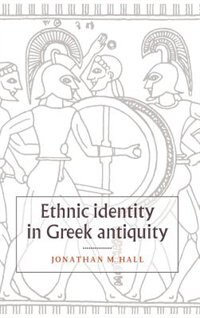 Ethnic Identity in Greek Antiquity: ETHNIC IDENTITY IN GREEK ANTIQ by Jonathan M. Hall