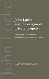John Locke And The Origins Of Private Property: Philosophical Explorations of Individualism…