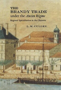 Book The Brandy Trade under the Ancien Régime: Regional Specialisation in the Charente by L. M. Cullen