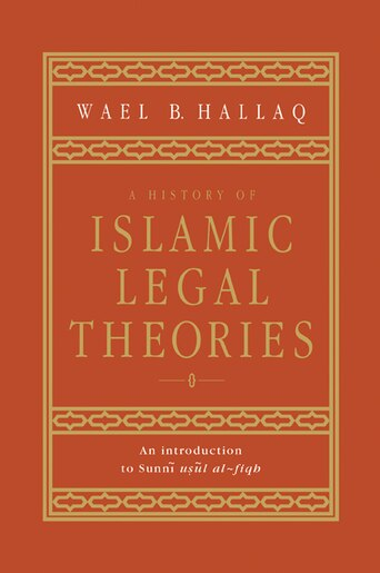 A History Of Islamic Legal Theories: An Introduction To Sunni Usul Al-fiqh by Wael B. Hallaq