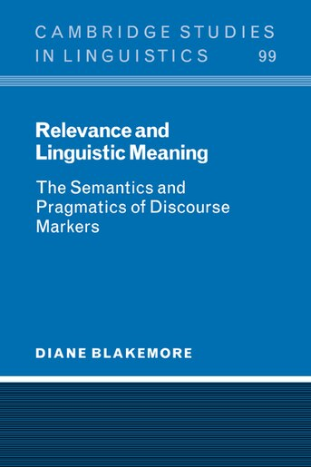 Relevance and Linguistic Meaning: The Semantics and Pragmatics of Discourse Markers by Diane Blakemore