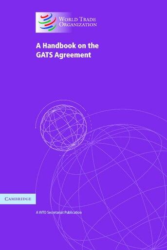 A Handbook on the GATS Agreement: A WTO Secretariat Publication by World Trade Organization