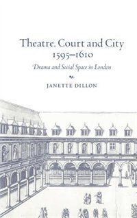 Theatre, Court and City, 1595-1610: Drama and Social Space in London