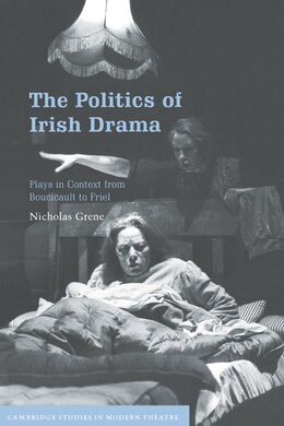Book The Politics Of Irish Drama: Plays in Context from Boucicault to Friel by Nicholas Grene