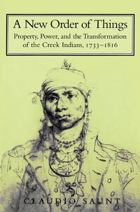 A New Order Of Things: Property, Power, and the Transformation of the Creek Indians, 1733-1816