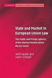 State and Market in European Union Law: The Public and Private Spheres of the Internal Market before the EU Courts by Wolf Sauter