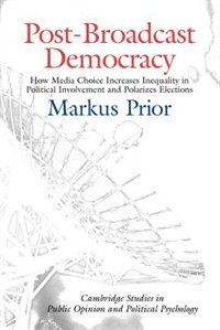 Post-broadcast Democracy: How Media Choice Increases Inequality In Political Involvement And Polarizes Elections by Markus Prior