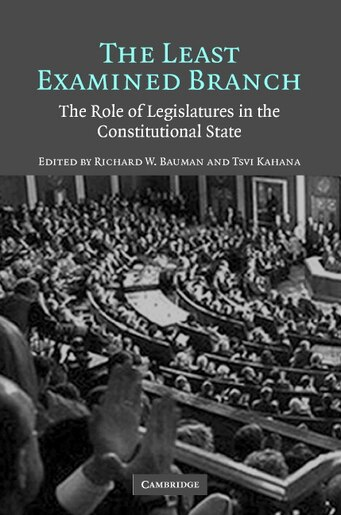 The Least Examined Branch: The Role of Legislatures in the Constitutional State by Richard W. Bauman
