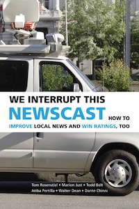 We Interrupt This Newscast: How To Improve Local News And Win Ratings, Too