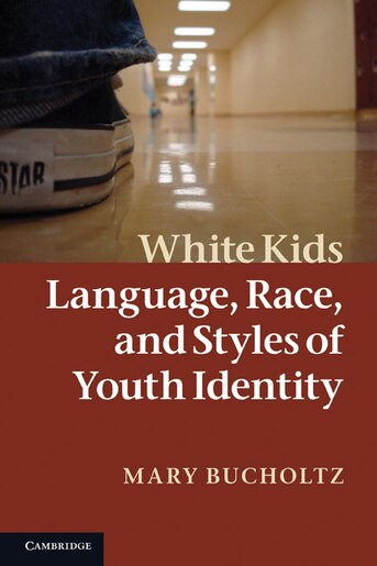 White Kids: Language, Race, and Styles of Youth Identity by Mary Bucholtz