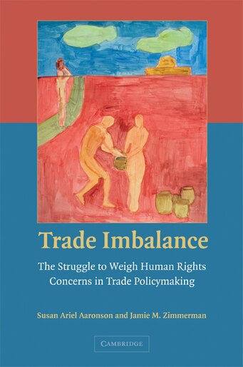 Trade Imbalance: The Struggle to Weigh Human Rights Concerns in Trade Policymaking by Susan Ariel Aaronson