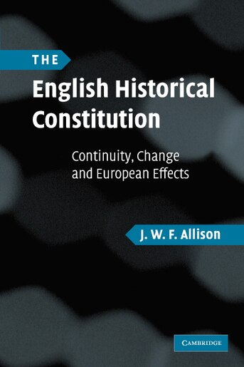 The English Historical Constitution: Continuity, Change and European Effects by J. W. F. Allison