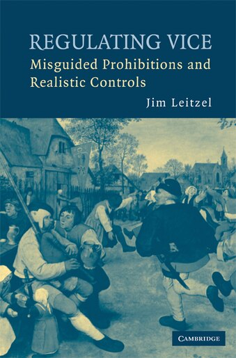 Regulating Vice: Misguided Prohibitions and Realistic Controls by Jim Leitzel