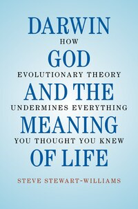Darwin, God and the Meaning of Life: How Evolutionary Theory Undermines Everything You Thought You…