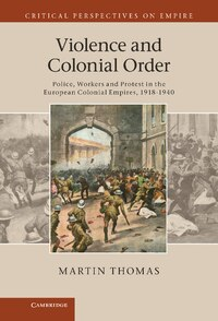 Violence and Colonial Order: Police, Workers and Protest in the European Colonial Empires, 1918-1940
