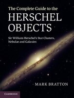 The Complete Guide to the Herschel Objects: Sir William Herschel's Star Clusters, Nebulae And…