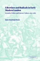 Libertines and Radicals in Early Modern London: Sexuality, Politics and Literary Culture, 1630-1685