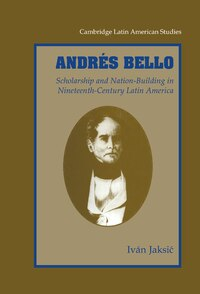 Andrés Bello: Scholarship and Nation-Building in Nineteenth-Century Latin America