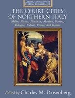 The Court Cities of Northern Italy: Milan, Parma, Piacenza, Mantua, Ferrara, Bologna, Urbino…