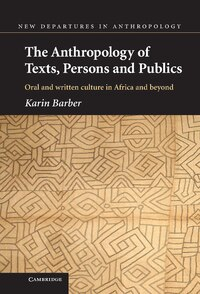 The Anthropology of Texts, Persons and Publics: Oral and Written Culture in Africa and Beyond
