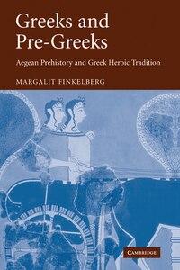 Greeks And Pre-greeks: Aegean Prehistory And Greek Heroic Tradition