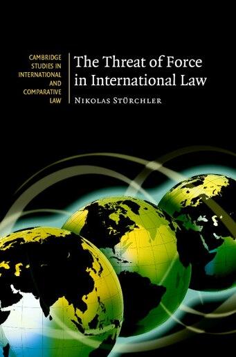 The Threat Of Force In International Law by Nikolas Stürchler