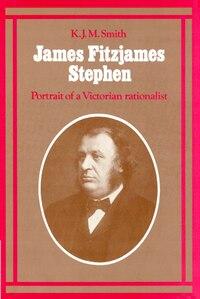 James Fitzjames Stephen: Portrait of a Victorian Rationalist