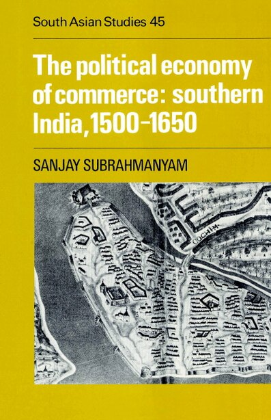 The Political Economy of Commerce: Southern India 1500-1650: POLITICAL ECONOMY OF COMMERCE by Sanjay Subrahmanyam