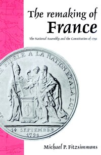 The Remaking of France: The National Assembly and the Constitution of 1791