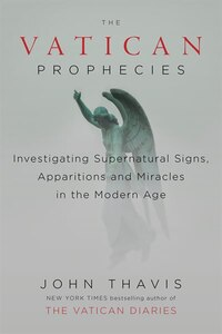 The Vatican Prophecies: Investigating Supernatural Signs, Apparitions, And Miracles In The Modern…