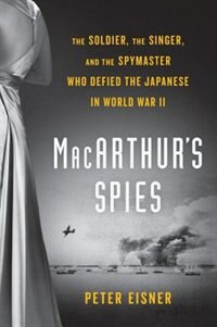 Macarthur's Spies: The Soldier, The Singer, And The Spymaster Who Defied The Japanese In World War…