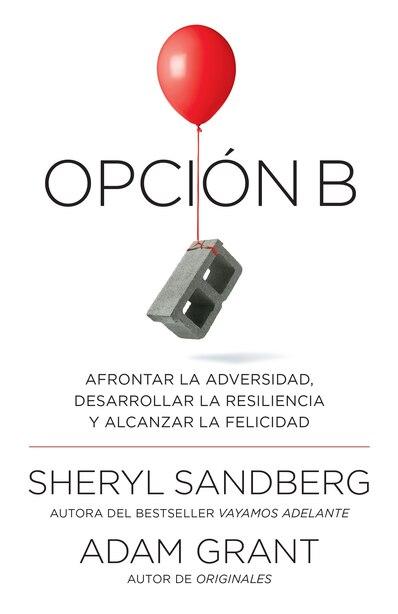 Opción B: Afrontar La Adversidad, Desarrollar La Resiliencia Y Alcanzar La Felicidad: Span-lang Ed Option B: Facing Adversity, Building Resilience, And Finding Joy by Sheryl Sandberg